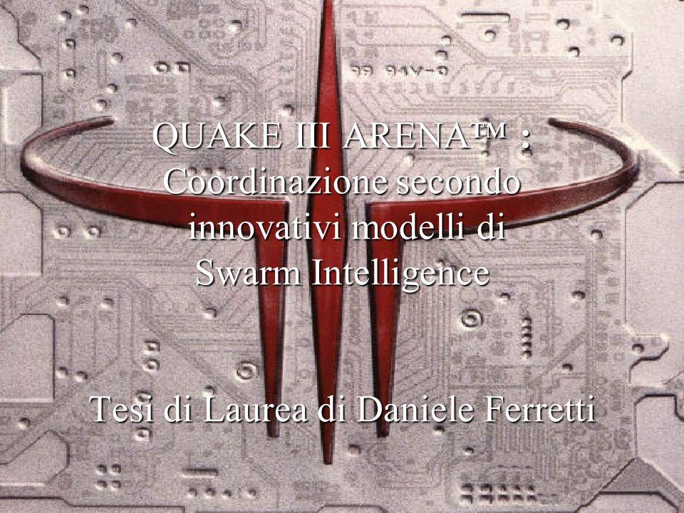 QUAKE III ARENA : Coordinazione secondo innovativi modelli di Swarm Intelligence Tesi di Laurea di Daniele Ferretti