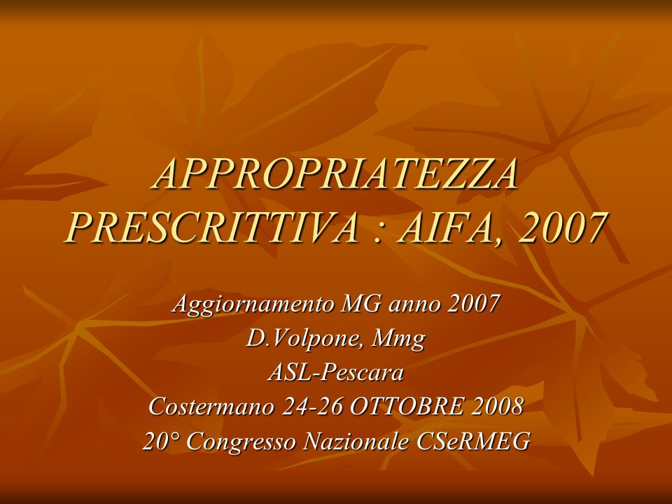APPROPRIATEZZA PRESCRITTIVA : AIFA, 2007 Aggiornamento MG anno 2007 D.Volpone, Mmg ASL-Pescara Costermano 24-26 OTTOBRE 2008 20° Congresso Nazionale CSeRMEG