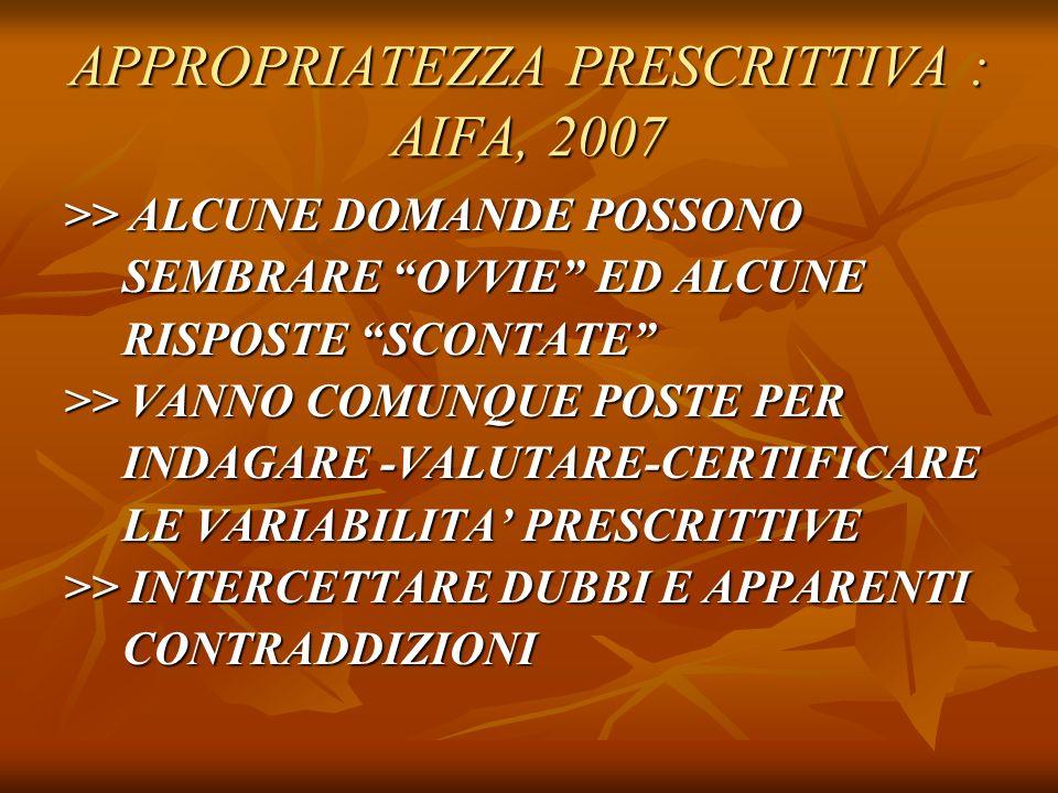 APPROPRIATEZZA PRESCRITTIVA : AIFA, 2007 >> ALCUNE DOMANDE POSSONO SEMBRARE OVVIE ED ALCUNE SEMBRARE OVVIE ED ALCUNE RISPOSTE SCONTATE RISPOSTE SCONTATE >> VANNO COMUNQUE POSTE PER INDAGARE -VALUTARE-CERTIFICARE INDAGARE -VALUTARE-CERTIFICARE LE VARIABILITA PRESCRITTIVE LE VARIABILITA PRESCRITTIVE >> INTERCETTARE DUBBI E APPARENTI CONTRADDIZIONI CONTRADDIZIONI