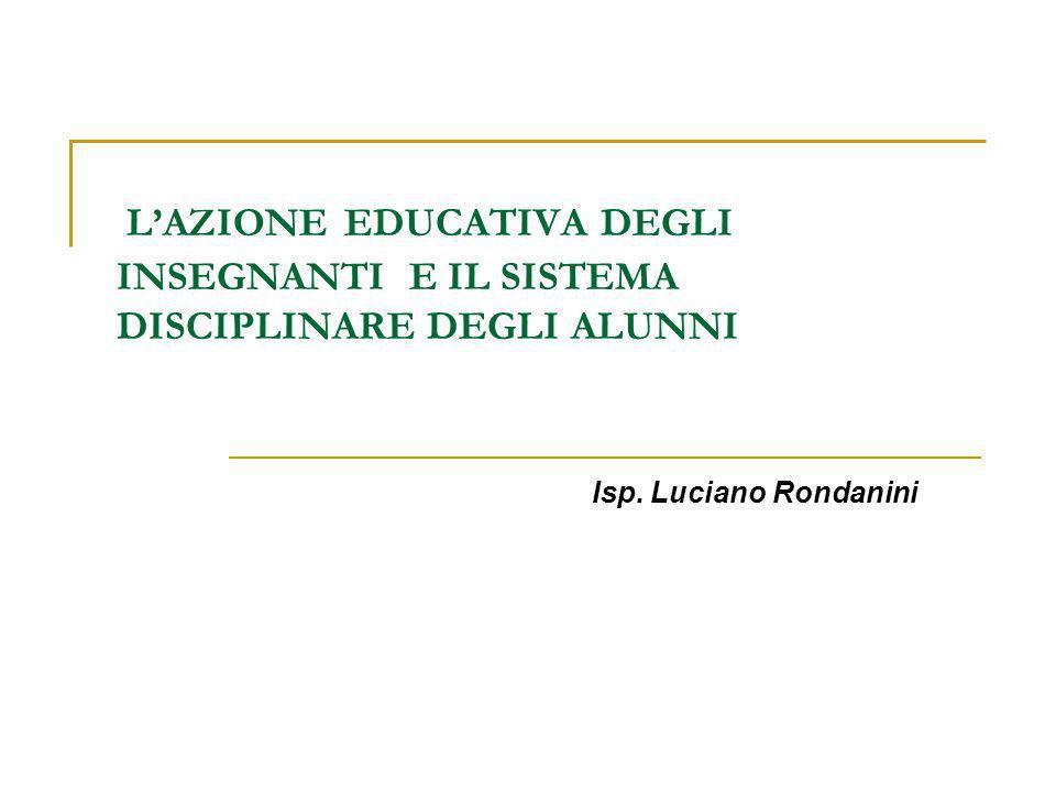LAZIONE EDUCATIVA DEGLI INSEGNANTI E IL SISTEMA DISCIPLINARE DEGLI ALUNNI Isp. Luciano Rondanini