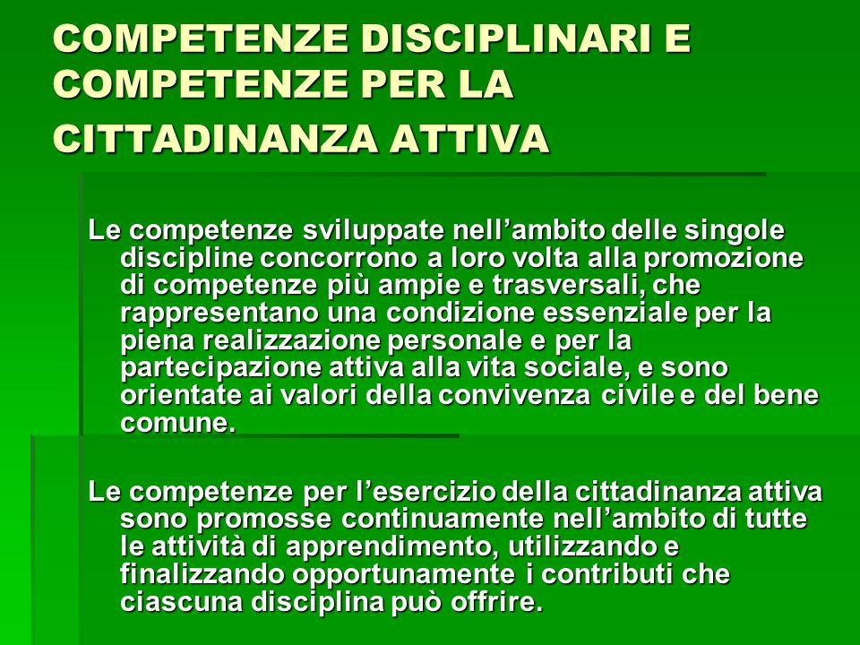 COMPETENZE DISCIPLINARI E COMPETENZE PER LA CITTADINANZA ATTIVA Le competenze sviluppate nellambito delle singole discipline concorrono a loro volta a