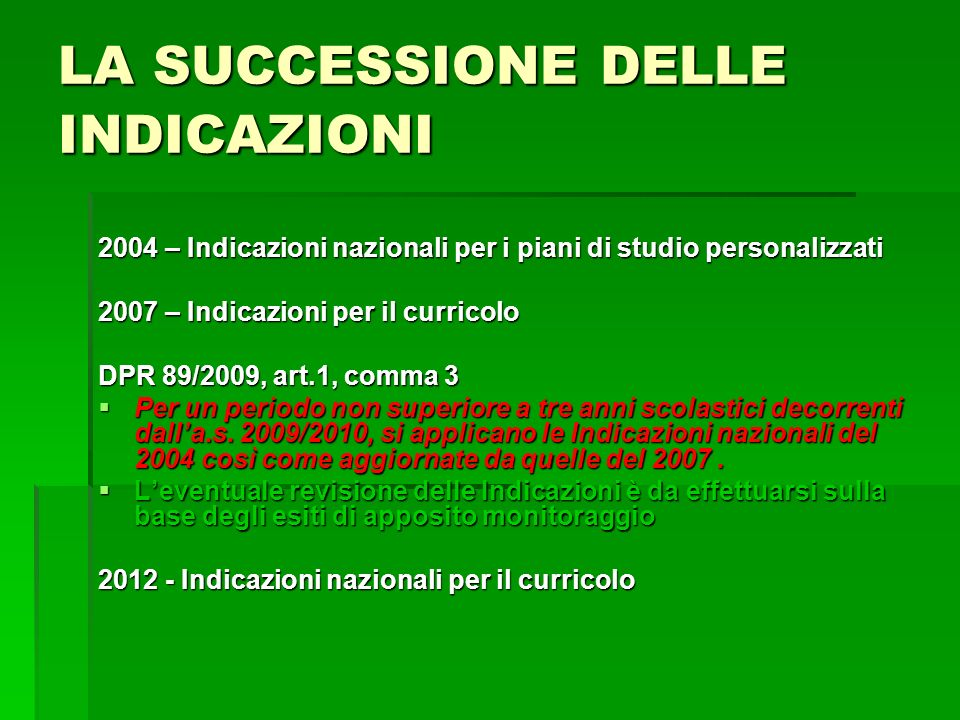 LA SUCCESSIONE DELLE INDICAZIONI 2004 – Indicazioni nazionali per i piani di studio personalizzati 2007 – Indicazioni per il curricolo DPR 89/2009, ar
