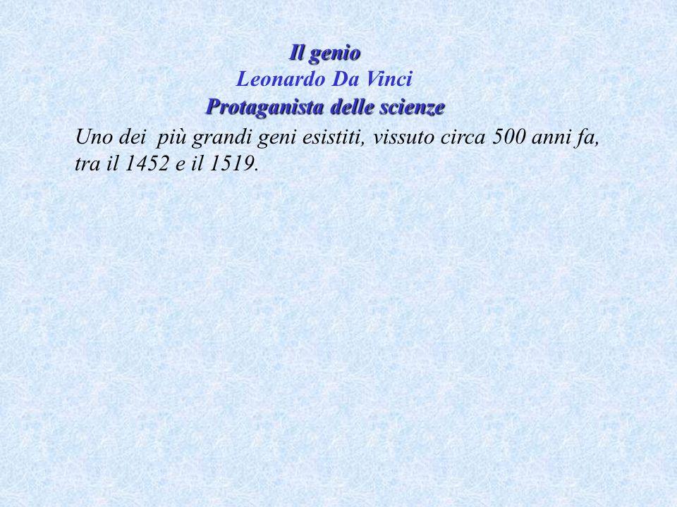 Il genio Leonardo Da Vinci Protaganista delle scienze Uno dei più grandi geni esistiti, vissuto circa 500 anni fa, tra il 1452 e il 1519.