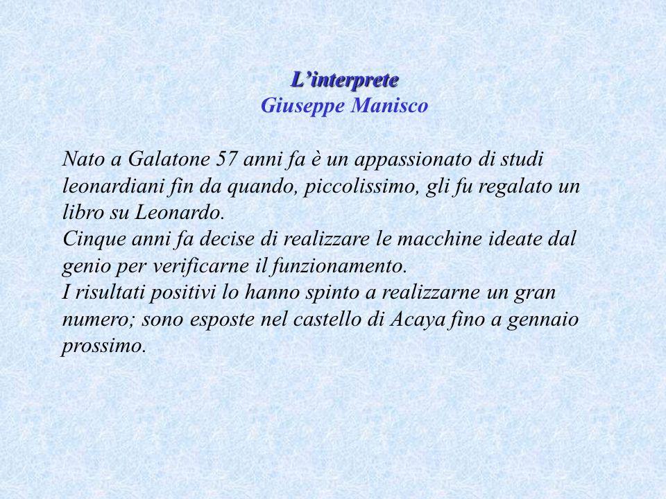 Linterprete Giuseppe Manisco Nato a Galatone 57 anni fa è un appassionato di studi leonardiani fin da quando, piccolissimo, gli fu regalato un libro su Leonardo.