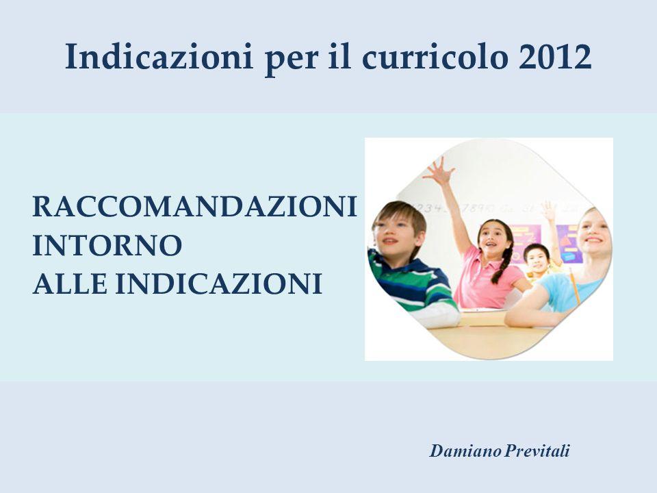 Indicazioni per il curricolo 2012 RACCOMANDAZIONI INTORNO ALLE INDICAZIONI Damiano Previtali