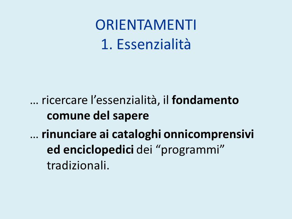 ORIENTAMENTI 1. Essenzialità … ricercare lessenzialità, il fondamento comune del sapere … rinunciare ai cataloghi onnicomprensivi ed enciclopedici dei