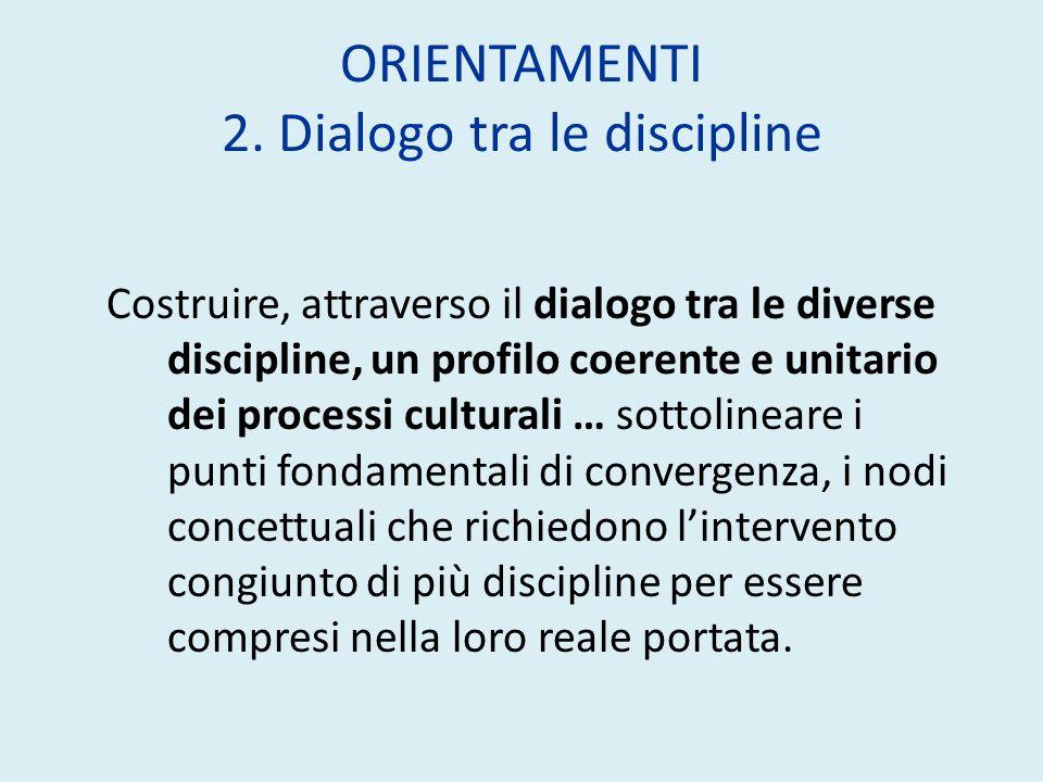 ORIENTAMENTI 2. Dialogo tra le discipline Costruire, attraverso il dialogo tra le diverse discipline, un profilo coerente e unitario dei processi cult