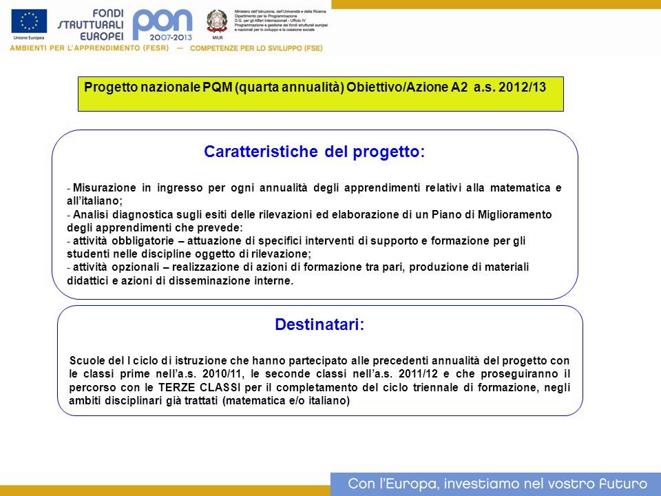 Progetto nazionale PQM (quarta annualità) Obiettivo/Azione A2 a.s. 2012/13 Caratteristiche del progetto: - Misurazione in ingresso per ogni annualità