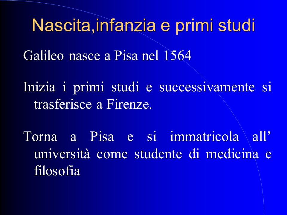 Nascita,infanzia e primi studi Galileo nasce a Pisa nel 1564 Inizia i primi studi e successivamente si trasferisce a Firenze. Torna a Pisa e si immatr