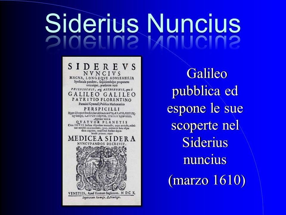 Galileo pubblica ed espone le sue scoperte nel Siderius nuncius Galileo pubblica ed espone le sue scoperte nel Siderius nuncius (marzo 1610) (marzo 16