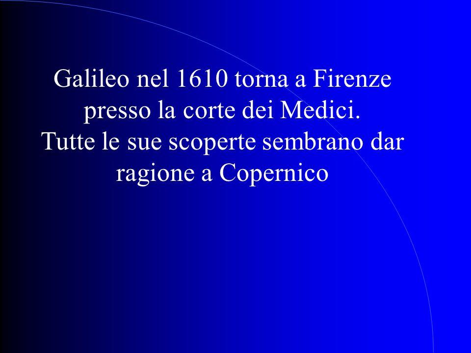 Galileo nel 1610 torna a Firenze presso la corte dei Medici. Tutte le sue scoperte sembrano dar ragione a Copernico
