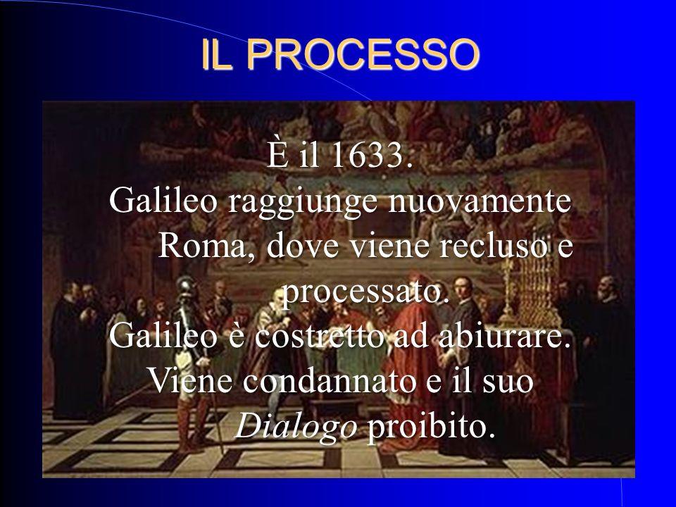 IL PROCESSO È il 1633. Galileo raggiunge nuovamente Roma, dove viene recluso e processato. Galileo è costretto ad abiurare. Viene condannato e il suo