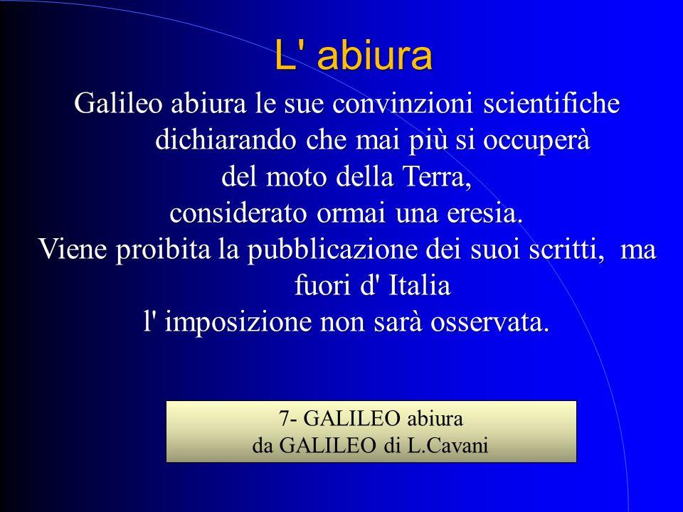 Galileo abiura le sue convinzioni scientifiche dichiarando che mai più si occuperà del moto della Terra, considerato ormai una eresia. Viene proibita