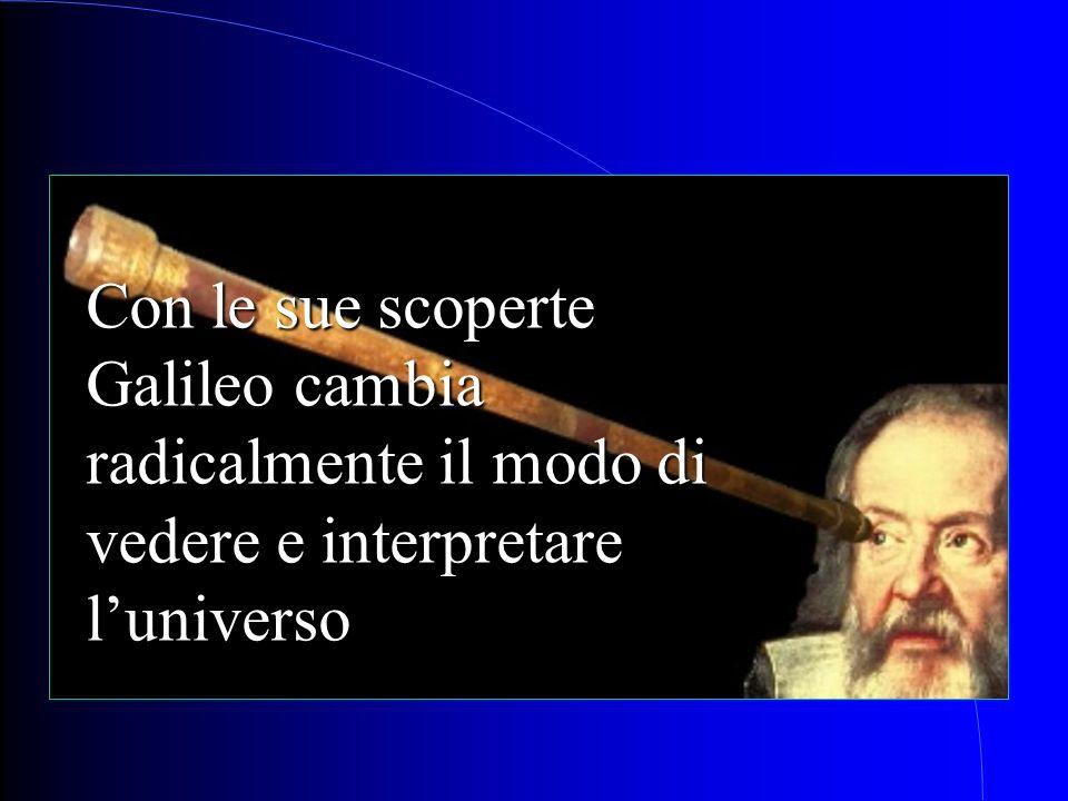 Con le sue scoperte Galileo cambia radicalmente il modo di vedere e interpretare luniverso