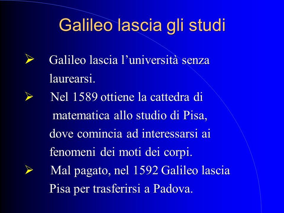 Galileo lascia gli studi Galileo lascia luniversità senza laurearsi. N Nel 1589 ottiene la cattedra di matematica allo studio di Pisa, dove comincia a