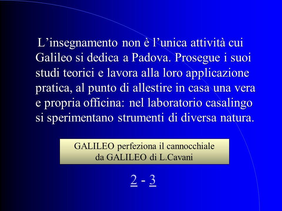 L insegnamento non è lunica attività cui Galileo si dedica a Padova. Prosegue i suoi studi teorici e lavora alla loro applicazione pratica, al punto d