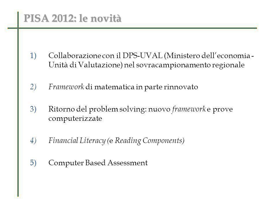 PISA 2012: le novità 1)Collaborazione con il DPS-UVAL (Ministero delleconomia - Unità di Valutazione) nel sovracampionamento regionale 2) Framework di