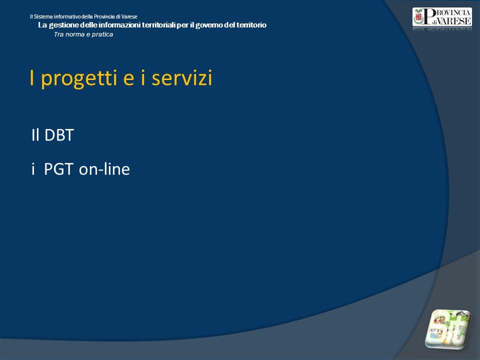 Il Sistema informativo della Provincia di Varese La gestione delle informazioni territoriali per il governo del territorio Tra norma e pratica I progetti e i servizi Il DBT i PGT on-line
