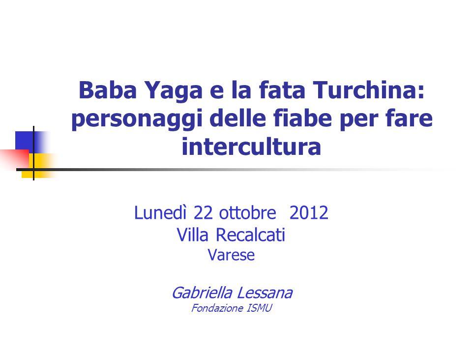 Baba Yaga e la fata Turchina: personaggi delle fiabe per fare intercultura Lunedì 22 ottobre 2012 Villa Recalcati Varese Gabriella Lessana Fondazione