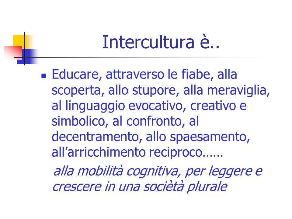 Intercultura è.. Educare, attraverso le fiabe, alla scoperta, allo stupore, alla meraviglia, al linguaggio evocativo, creativo e simbolico, al confron