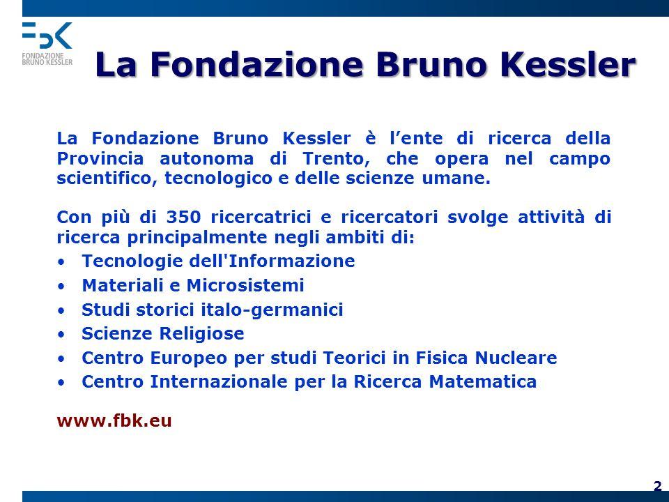 La Fondazione Bruno Kessler La Fondazione Bruno Kessler è lente di ricerca della Provincia autonoma di Trento, che opera nel campo scientifico, tecnologico e delle scienze umane.