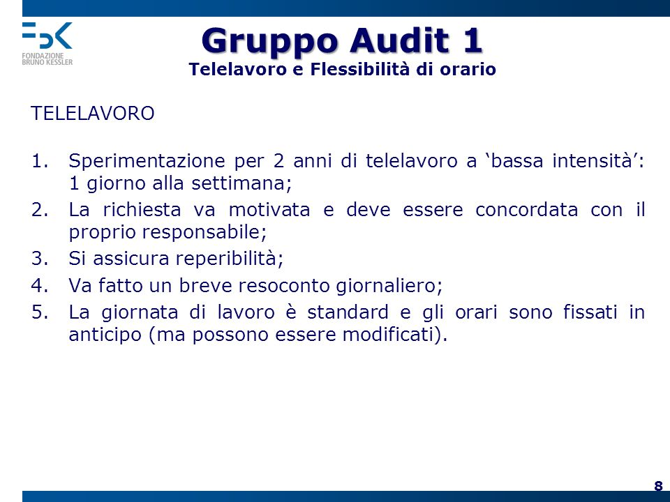 Gruppo Audit 1 Gruppo Audit 1 Telelavoro e Flessibilità di orario TELELAVORO 1.Sperimentazione per 2 anni di telelavoro a bassa intensità: 1 giorno alla settimana; 2.La richiesta va motivata e deve essere concordata con il proprio responsabile; 3.Si assicura reperibilità; 4.Va fatto un breve resoconto giornaliero; 5.La giornata di lavoro è standard e gli orari sono fissati in anticipo (ma possono essere modificati).