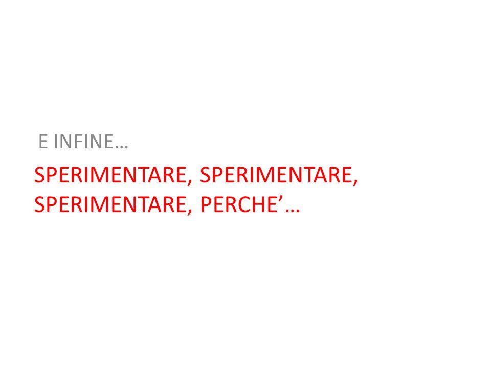 SPERIMENTARE, SPERIMENTARE, SPERIMENTARE, PERCHE… E INFINE…