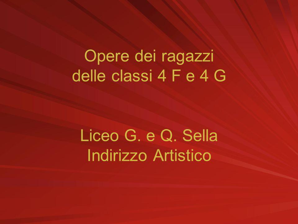 Opere dei ragazzi delle classi 4 F e 4 G Liceo G. e Q. Sella Indirizzo Artistico
