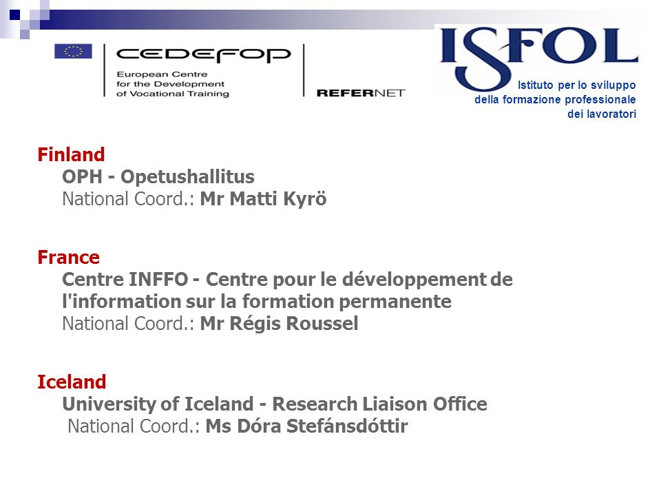 Finland OPH - Opetushallitus National Coord.: Mr Matti Kyrö France Centre INFFO - Centre pour le développement de l information sur la formation permanente National Coord.: Mr Régis Roussel Iceland University of Iceland - Research Liaison Office National Coord.: Ms Dóra Stefánsdóttir Istituto per lo sviluppo della formazione professionale dei lavoratori