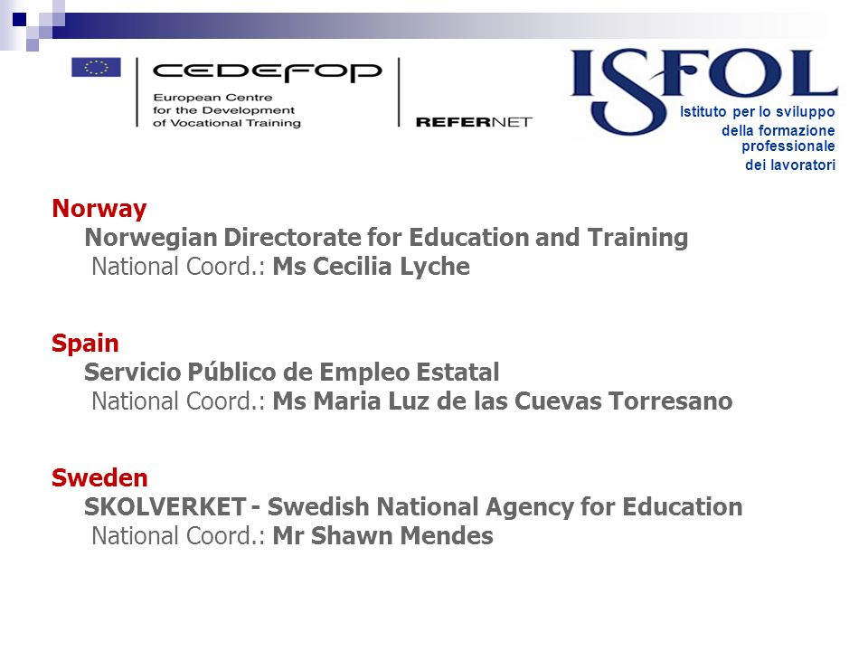 Norway Norwegian Directorate for Education and Training National Coord.: Ms Cecilia Lyche Spain Servicio Público de Empleo Estatal National Coord.: Ms Maria Luz de las Cuevas Torresano Sweden SKOLVERKET - Swedish National Agency for Education National Coord.: Mr Shawn Mendes Istituto per lo sviluppo della formazione professionale dei lavoratori