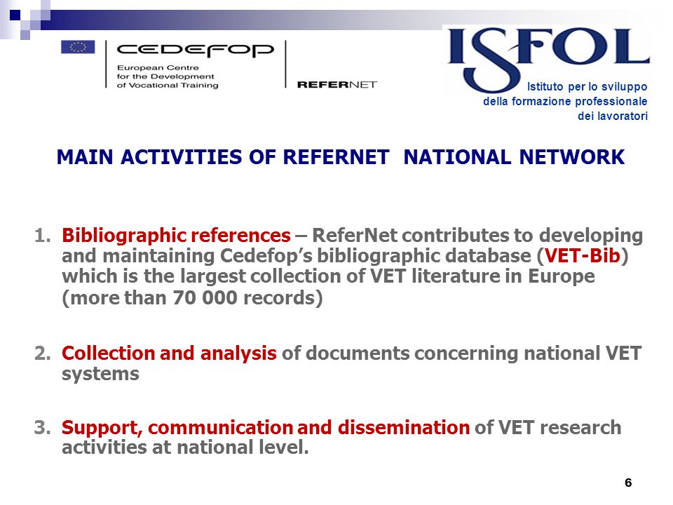 6 Istituto per lo sviluppo della formazione professionale dei lavoratori MAIN ACTIVITIES OF REFERNET NATIONAL NETWORK 1.Bibliographic references – ReferNet contributes to developing and maintaining Cedefops bibliographic database (VET-Bib) which is the largest collection of VET literature in Europe (more than 70 000 records) 2.Collection and analysis of documents concerning national VET systems 3.Support, communication and dissemination of VET research activities at national level.