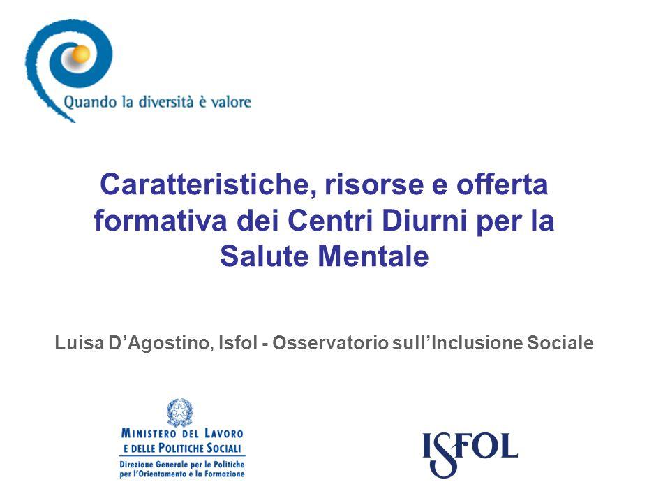 Caratteristiche, risorse e offerta formativa dei Centri Diurni per la Salute Mentale Luisa DAgostino, Isfol - Osservatorio sullInclusione Sociale
