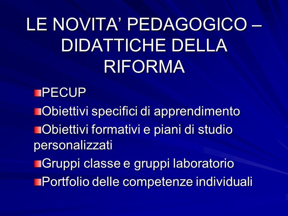 LE NOVITA PEDAGOGICO – DIDATTICHE DELLA RIFORMA PECUP Obiettivi specifici di apprendimento Obiettivi formativi e piani di studio personalizzati Gruppi