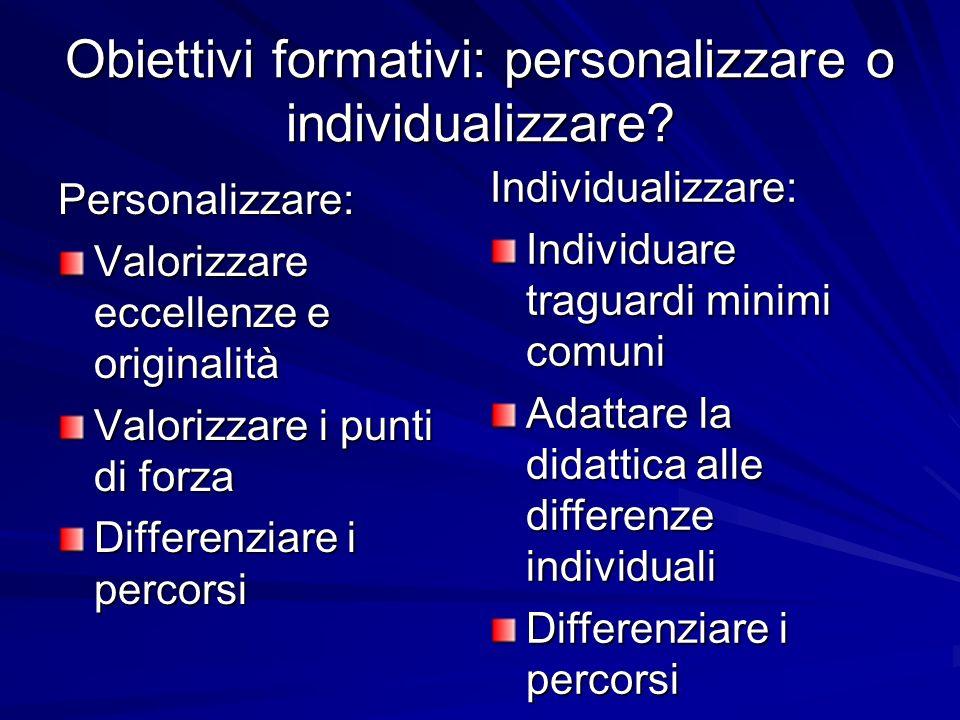 Obiettivi formativi: personalizzare o individualizzare? Personalizzare: Valorizzare eccellenze e originalità Valorizzare i punti di forza Differenziar