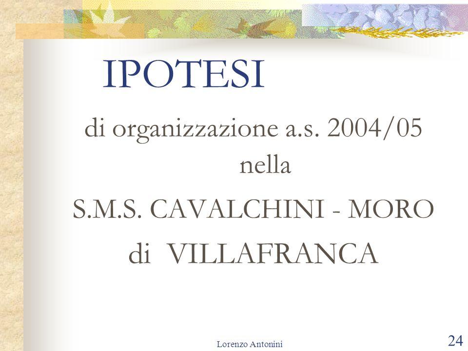 Lorenzo Antonini 24 IPOTESI di organizzazione a.s. 2004/05 nella S.M.S. CAVALCHINI - MORO di VILLAFRANCA