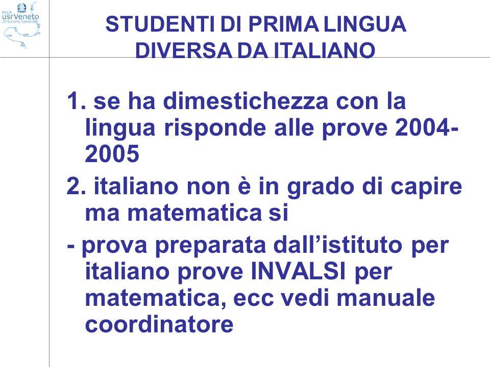 1. se ha dimestichezza con la lingua risponde alle prove 2004- 2005 2. italiano non è in grado di capire ma matematica si - prova preparata dallistitu