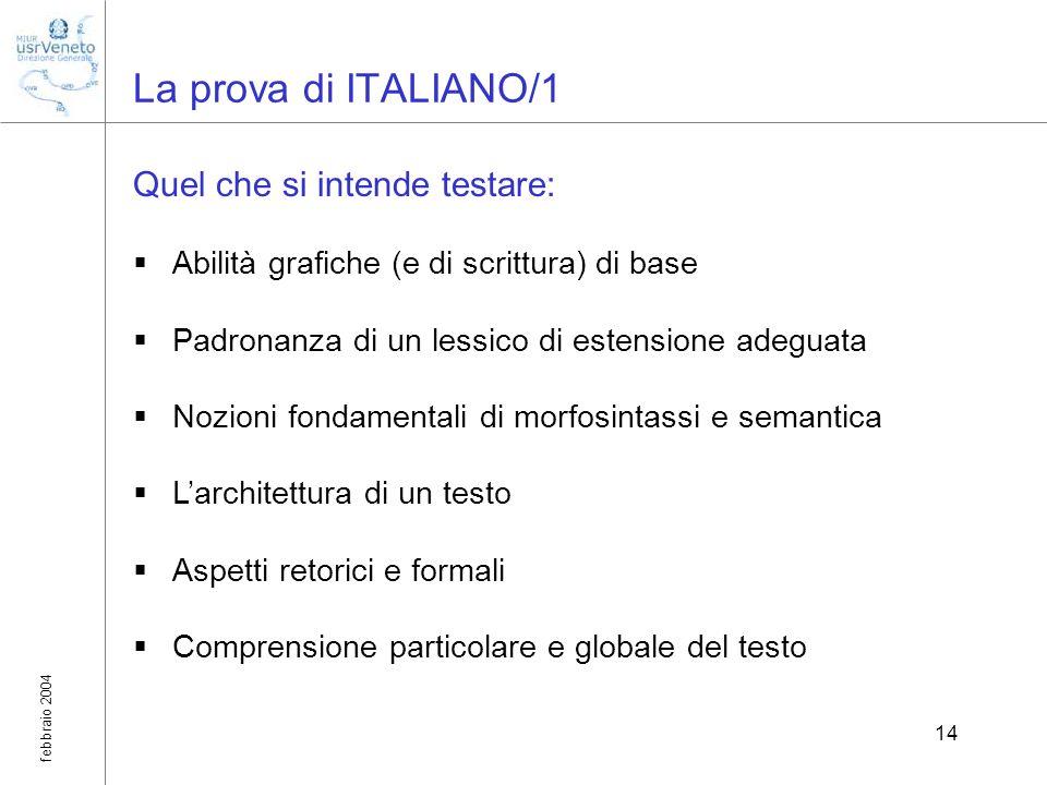 febbraio 2004 14 La prova di ITALIANO/1 Quel che si intende testare: Abilità grafiche (e di scrittura) di base Padronanza di un lessico di estensione