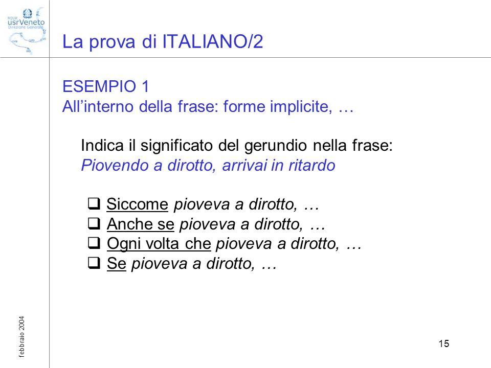 febbraio 2004 15 La prova di ITALIANO/2 ESEMPIO 1 Allinterno della frase: forme implicite, … Indica il significato del gerundio nella frase: Piovendo