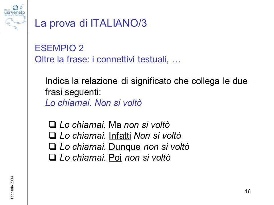 febbraio 2004 16 La prova di ITALIANO/3 ESEMPIO 2 Oltre la frase: i connettivi testuali, … Indica la relazione di significato che collega le due frasi