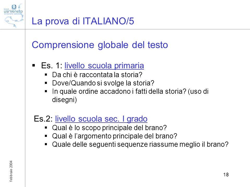 febbraio 2004 18 La prova di ITALIANO/5 Comprensione globale del testo Es. 1: livello scuola primaria Da chi è raccontata la storia? Dove/Quando si sv