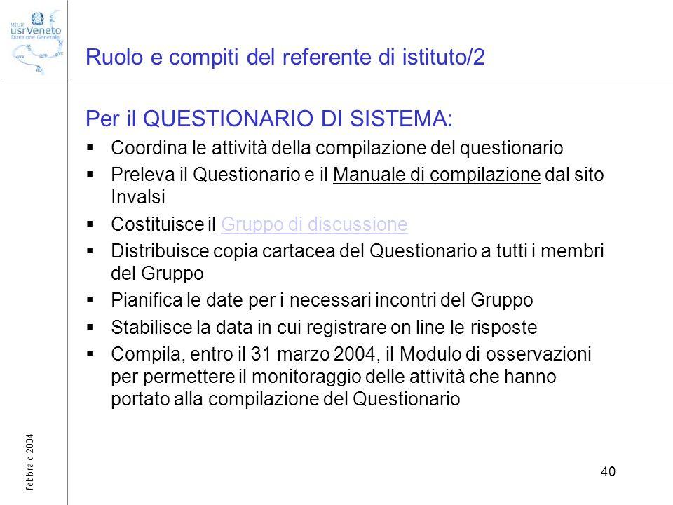 febbraio 2004 40 Ruolo e compiti del referente di istituto/2 Per il QUESTIONARIO DI SISTEMA: Coordina le attività della compilazione del questionario