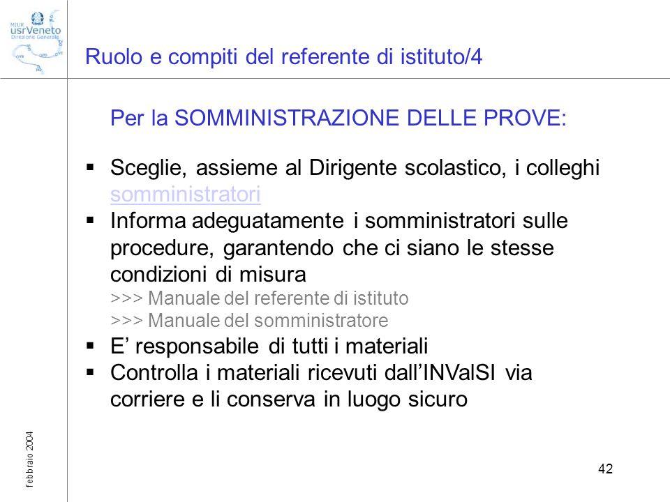 febbraio 2004 42 Ruolo e compiti del referente di istituto/4 Per la SOMMINISTRAZIONE DELLE PROVE: Sceglie, assieme al Dirigente scolastico, i colleghi