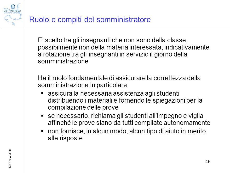 febbraio 2004 45 Ruolo e compiti del somministratore E scelto tra gli insegnanti che non sono della classe, possibilmente non della materia interessat