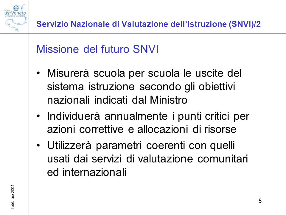 febbraio 2004 5 Servizio Nazionale di Valutazione dellIstruzione (SNVI)/2 Missione del futuro SNVI Misurerà scuola per scuola le uscite del sistema is