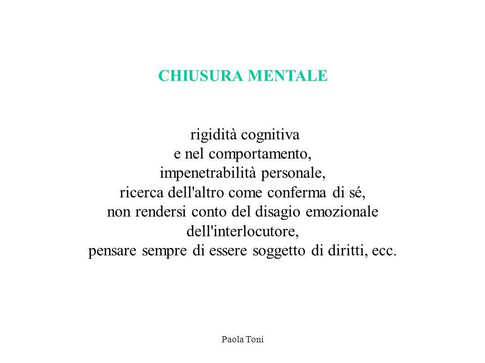 Paola Toni CHIUSURA MENTALE rigidità cognitiva e nel comportamento, impenetrabilità personale, ricerca dell'altro come conferma di sé, non rendersi co