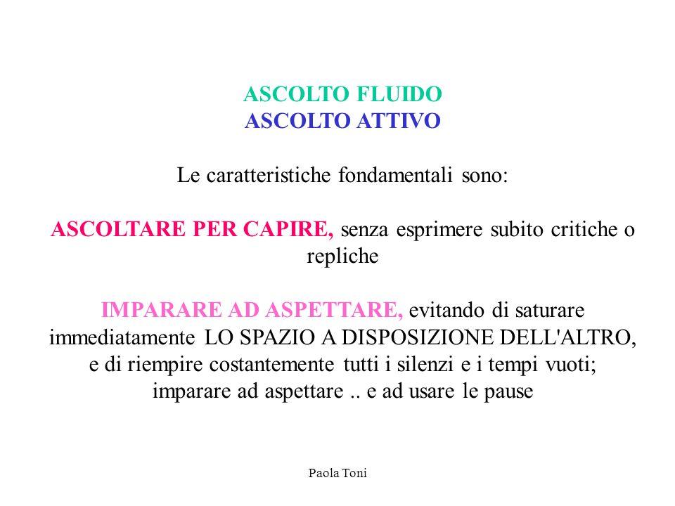 Paola Toni ASCOLTO FLUIDO ASCOLTO ATTIVO Le caratteristiche fondamentali sono: ASCOLTARE PER CAPIRE, senza esprimere subito critiche o repliche IMPARA