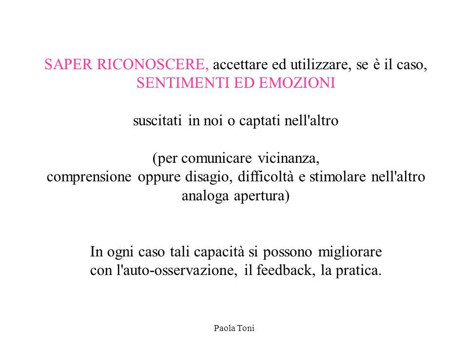 Paola Toni SAPER RICONOSCERE, accettare ed utilizzare, se è il caso, SENTIMENTI ED EMOZIONI suscitati in noi o captati nell'altro (per comunicare vici