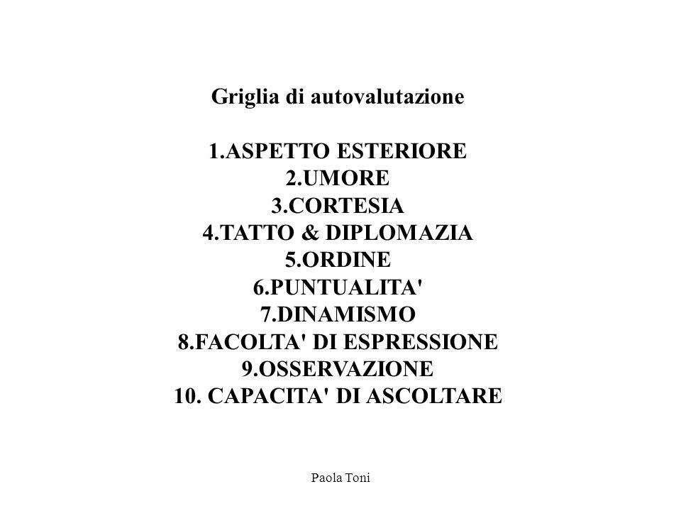 Paola Toni Griglia di autovalutazione 1.ASPETTO ESTERIORE 2.UMORE 3.CORTESIA 4.TATTO & DIPLOMAZIA 5.ORDINE 6.PUNTUALITA' 7.DINAMISMO 8.FACOLTA' DI ESP