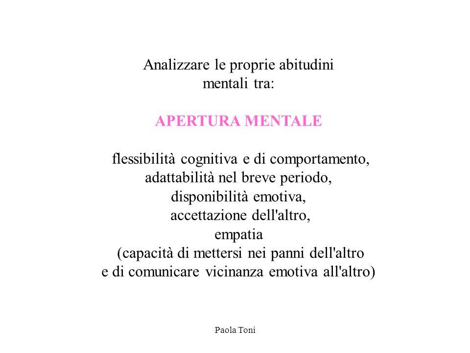 Paola Toni Analizzare le proprie abitudini mentali tra: APERTURA MENTALE flessibilità cognitiva e di comportamento, adattabilità nel breve periodo, di