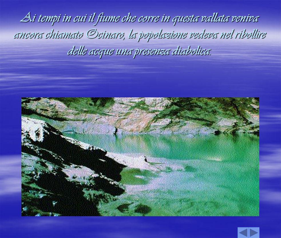 Ai tempi in cui il fiume che corre in questa vallata veniva ancora chiamato Ocinaro, la popolazione vedeva nel ribollire delle acque una presenza diab